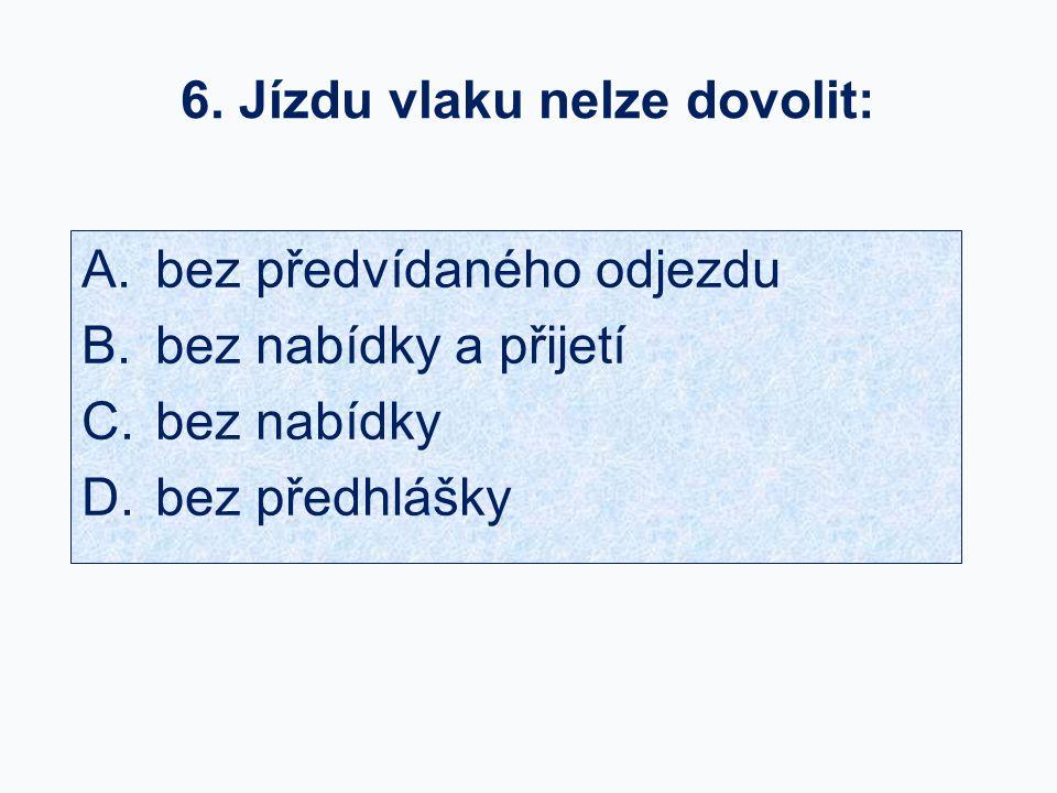 6. Jízdu vlaku nelze dovolit: A. bez předvídaného odjezdu B. bez nabídky a přijetí C. bez nabídky D. bez předhlášky