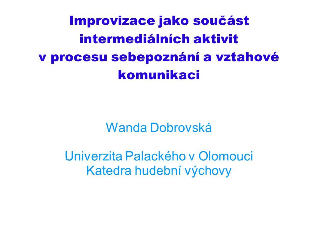 Improvizace jako součást intermediálních aktivit v procesu sebepoznání a vztahové komunikaci Wanda Dobrovská Univerzita Palackého v Olomouci Katedra h