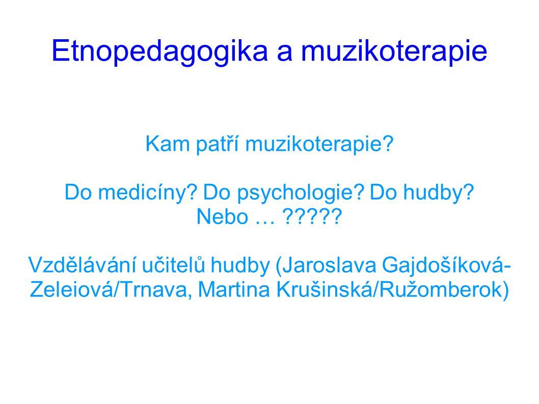 Etnopedagogika a muzikoterapie Kam patří muzikoterapie? Do medicíny? Do psychologie? Do hudby? Nebo … ????? Vzdělávání učitelů hudby (Jaroslava Gajdoš