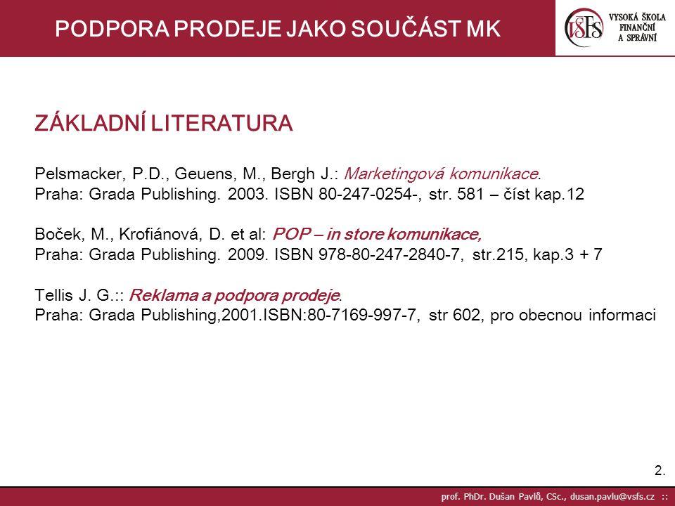 2.2. prof. PhDr. Dušan Pavlů, CSc., dusan.pavlu@vsfs.cz :: PODPORA PRODEJE JAKO SOUČÁST MK ZÁKLADNÍ LITERATURA Pelsmacker, P.D., Geuens, M., Bergh J.: