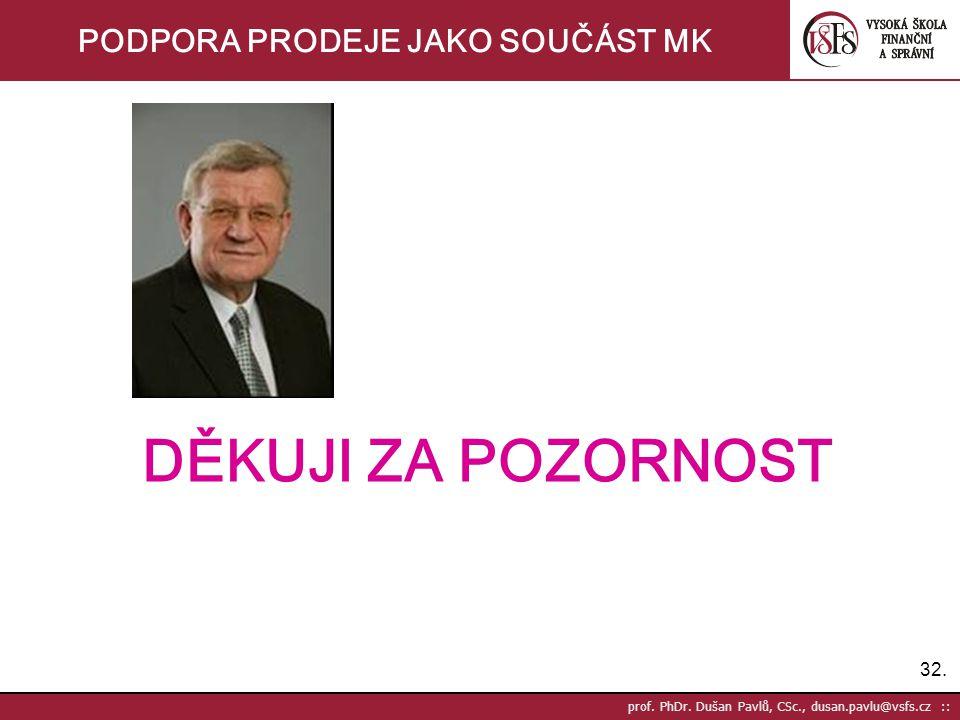 32. prof. PhDr. Dušan Pavlů, CSc., dusan.pavlu@vsfs.cz :: PODPORA PRODEJE JAKO SOUČÁST MK DĚKUJI ZA POZORNOST