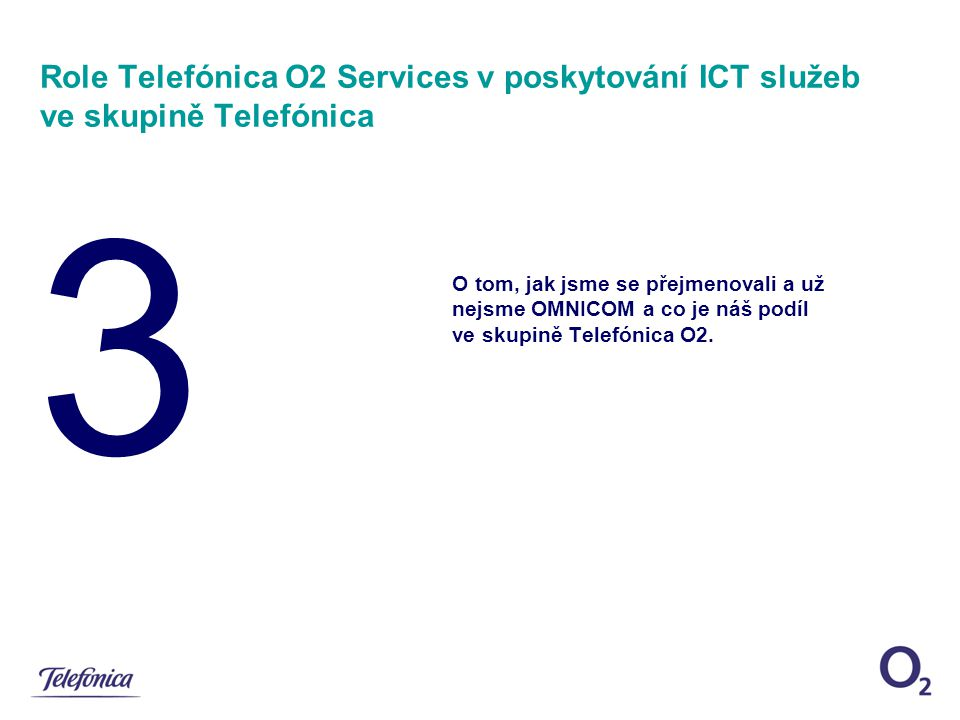 3 Role Telefónica O2 Services v poskytování ICT služeb ve skupině Telefónica O tom, jak jsme se přejmenovali a už nejsme OMNICOM a co je náš podíl ve