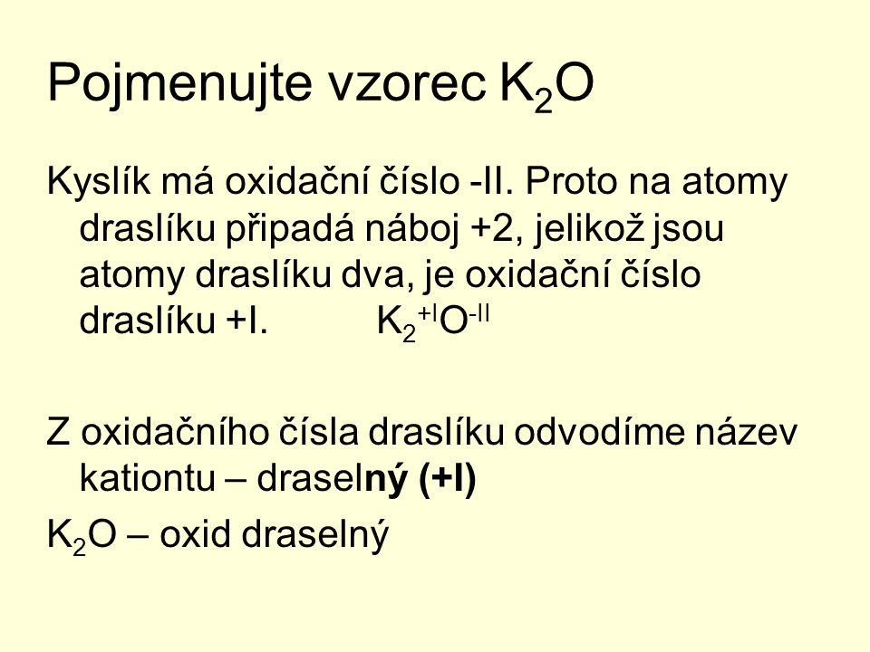 Pojmenujte vzorec K 2 O Kyslík má oxidační číslo -II. Proto na atomy draslíku připadá náboj +2, jelikož jsou atomy draslíku dva, je oxidační číslo dra