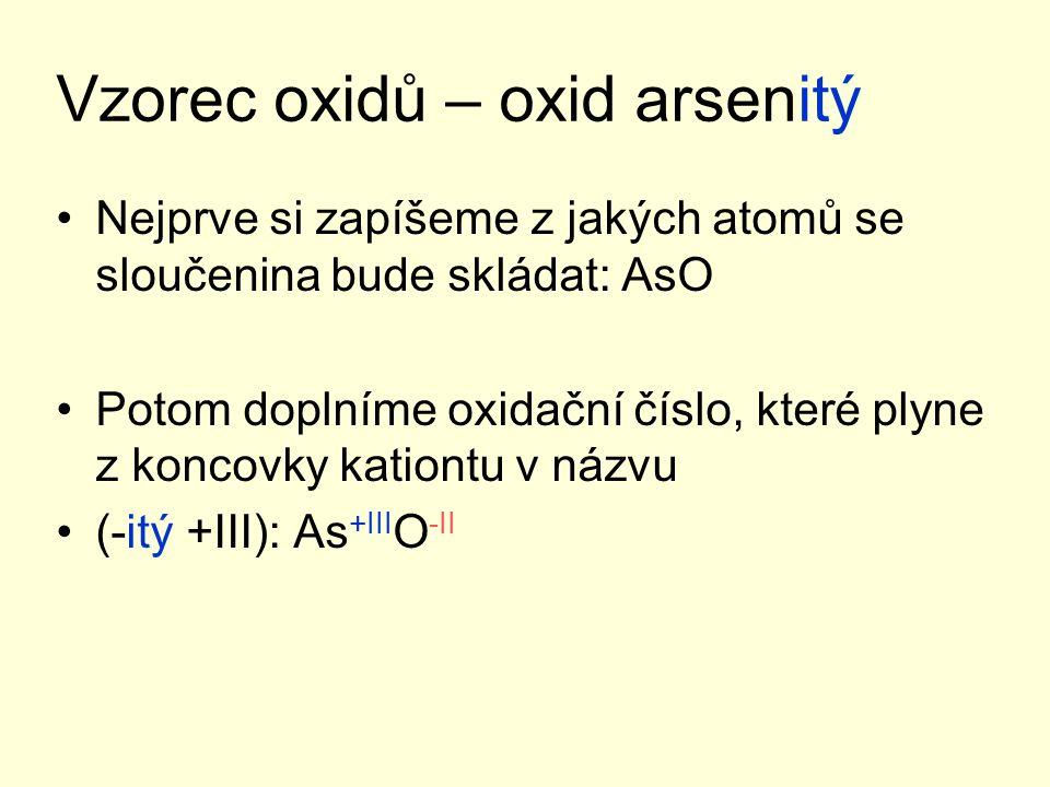Vzorec oxidů – oxid arsenitý Nejprve si zapíšeme z jakých atomů se sloučenina bude skládat: AsO Potom doplníme oxidační číslo, které plyne z koncovky