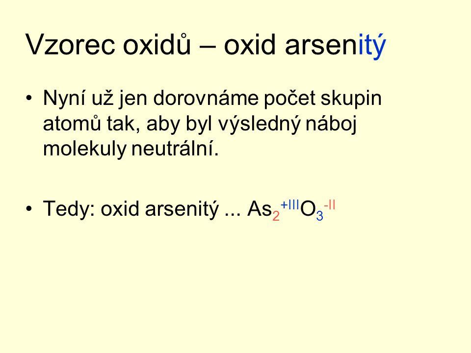 Vzorec oxidů – oxid arsenitý Nyní už jen dorovnáme počet skupin atomů tak, aby byl výsledný náboj molekuly neutrální. Tedy: oxid arsenitý... As 2 +III