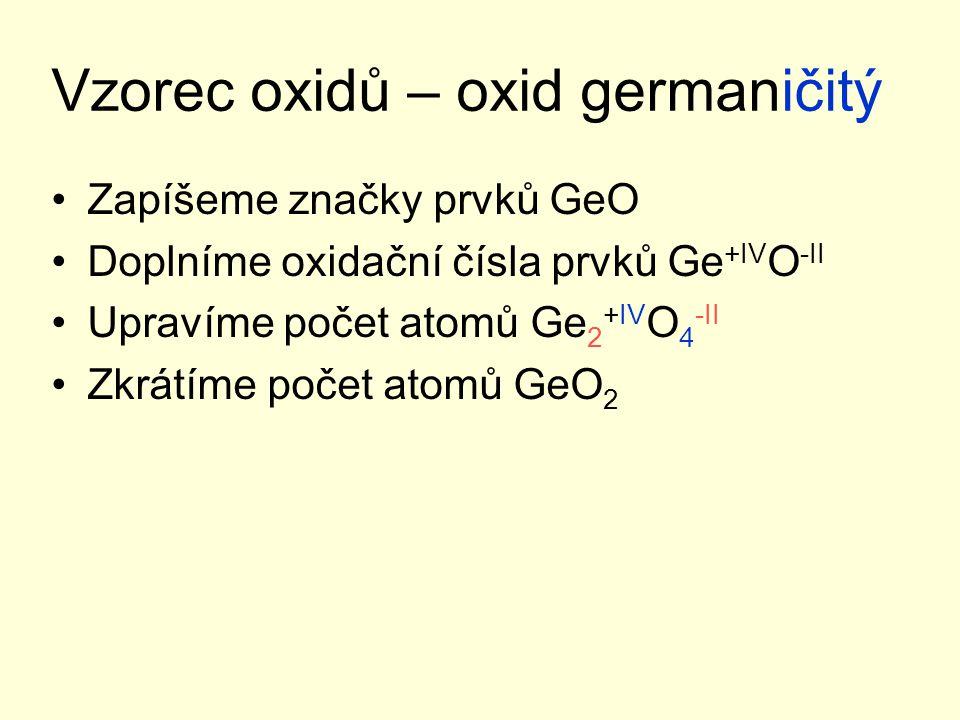 Vzorec oxidů – oxid germaničitý Zapíšeme značky prvků GeO Doplníme oxidační čísla prvků Ge +IV O -II Upravíme počet atomů Ge 2 +IV O 4 -II Zkrátíme po