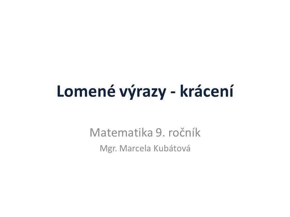 Lomené výrazy - krácení Matematika 9. ročník Mgr. Marcela Kubátová
