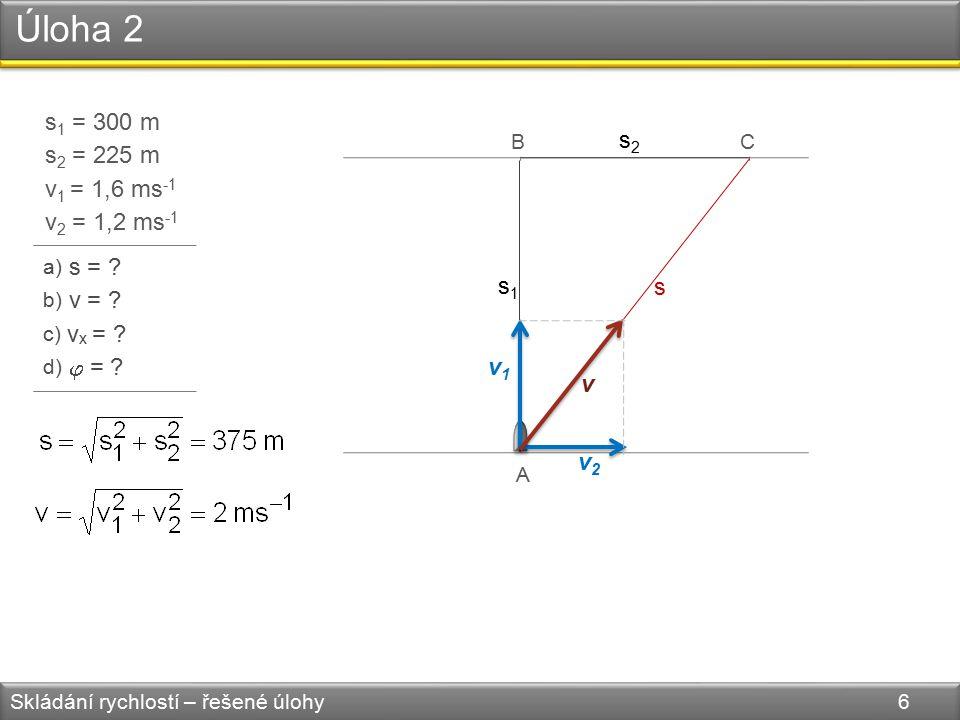 Úloha 2 Skládání rychlostí – řešené úlohy 6 s 1 = 300 m s 2 = 225 m v 1 = 1,6 ms -1 v 2 = 1,2 ms -1 a) s = .