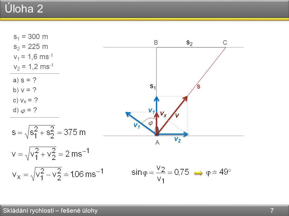 Úloha 2 Skládání rychlostí – řešené úlohy 7 s 1 = 300 m s 2 = 225 m v 1 = 1,6 ms -1 v 2 = 1,2 ms -1 a) s = .
