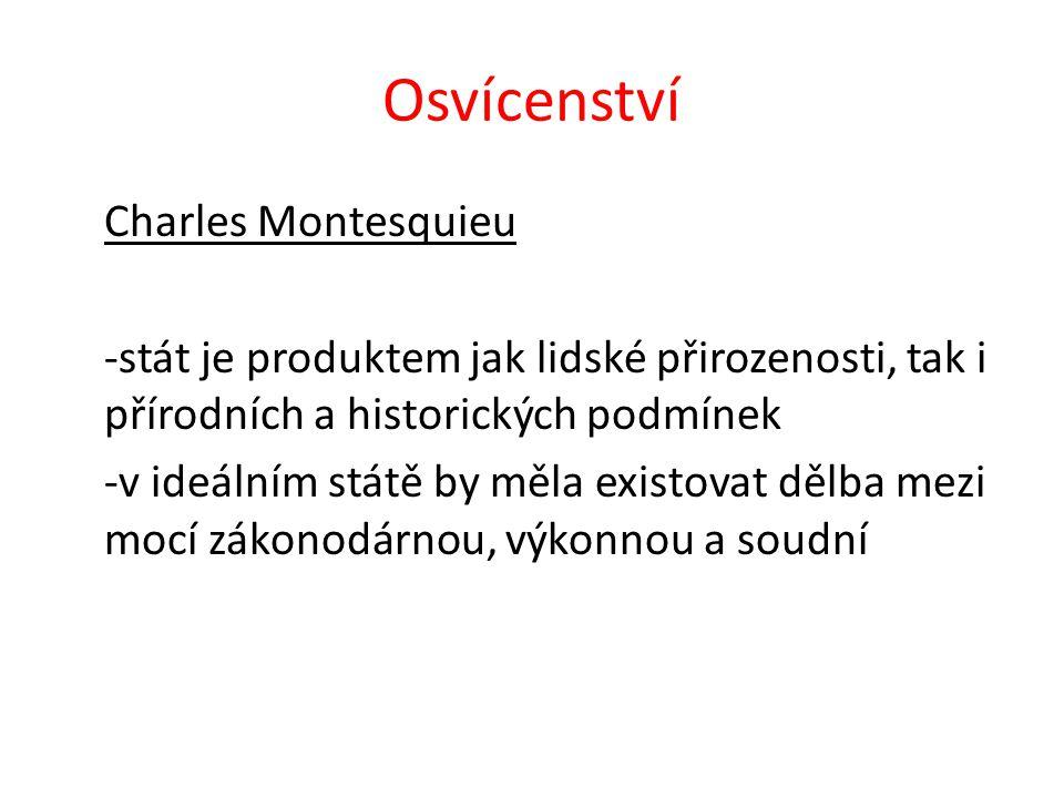 Osvícenství Charles Montesquieu -stát je produktem jak lidské přirozenosti, tak i přírodních a historických podmínek -v ideálním státě by měla existovat dělba mezi mocí zákonodárnou, výkonnou a soudní