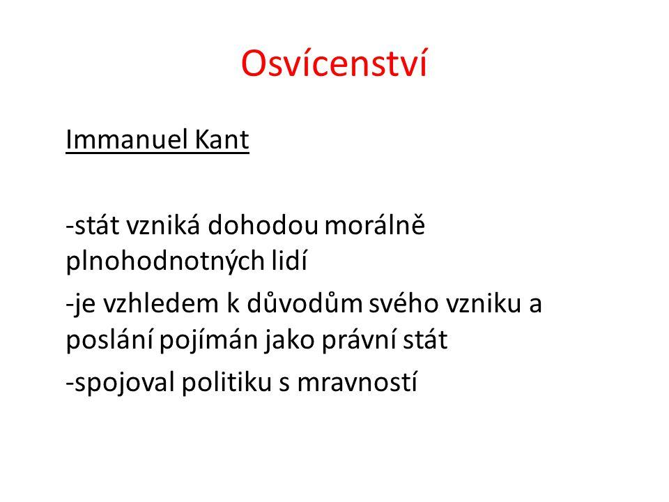 Osvícenství Immanuel Kant -stát vzniká dohodou morálně plnohodnotných lidí -je vzhledem k důvodům svého vzniku a poslání pojímán jako právní stát -spojoval politiku s mravností