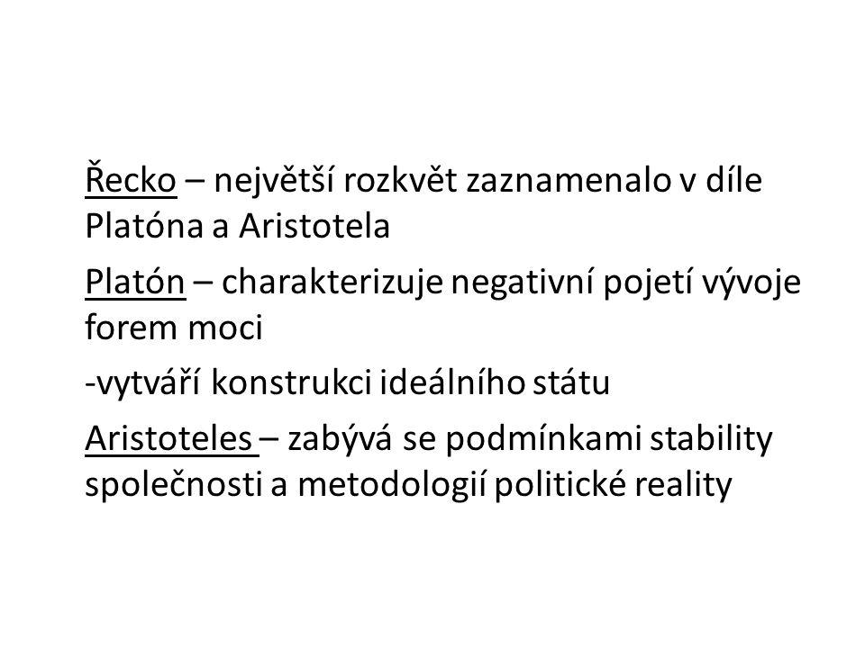 Řecko – největší rozkvět zaznamenalo v díle Platóna a Aristotela Platón – charakterizuje negativní pojetí vývoje forem moci -vytváří konstrukci ideálního státu Aristoteles – zabývá se podmínkami stability společnosti a metodologií politické reality