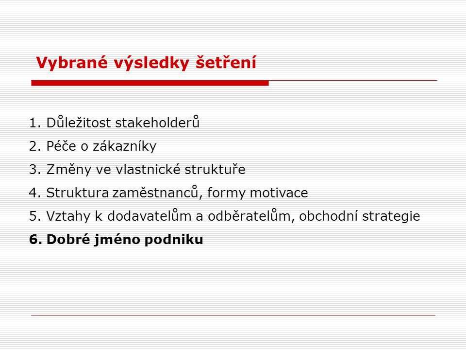 1.Důležitost stakeholderů 2.Péče o zákazníky 3.Změny ve vlastnické struktuře 4.Struktura zaměstnanců, formy motivace 5.Vztahy k dodavatelům a odběratelům, obchodní strategie 6.Dobré jméno podniku Vybrané výsledky šetření