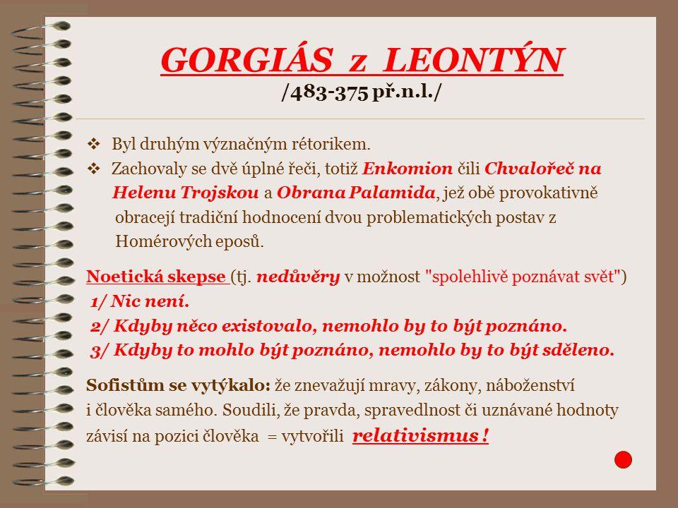 GORGIÁS z LEONTÝN /483-375 př.n.l./  Byl druhým význačným rétorikem.  Zachovaly se dvě úplné řeči, totiž Enkomion čili Chvalořeč na Helenu Trojskou