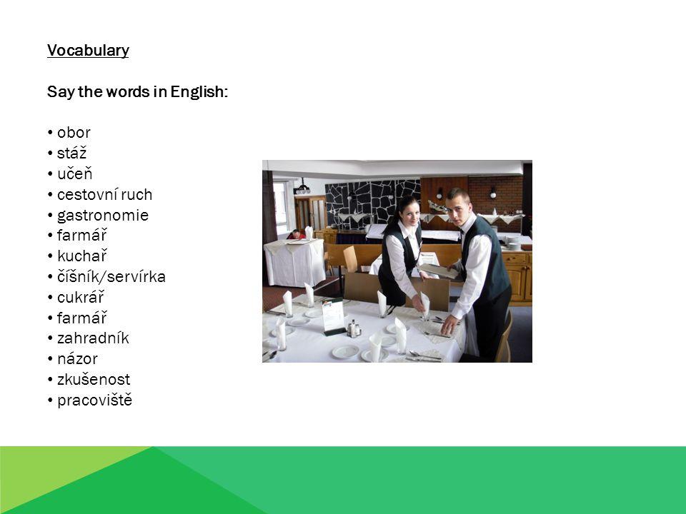 Vocabulary Say the words in English: obor stáž učeň cestovní ruch gastronomie farmář kuchař číšník/servírka cukrář farmář zahradník názor zkušenost pr