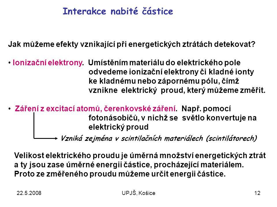 22.5.2008UPJŠ, Košice12 Interakce nabité částice Jak můžeme efekty vznikající při energetických ztrátách detekovat.