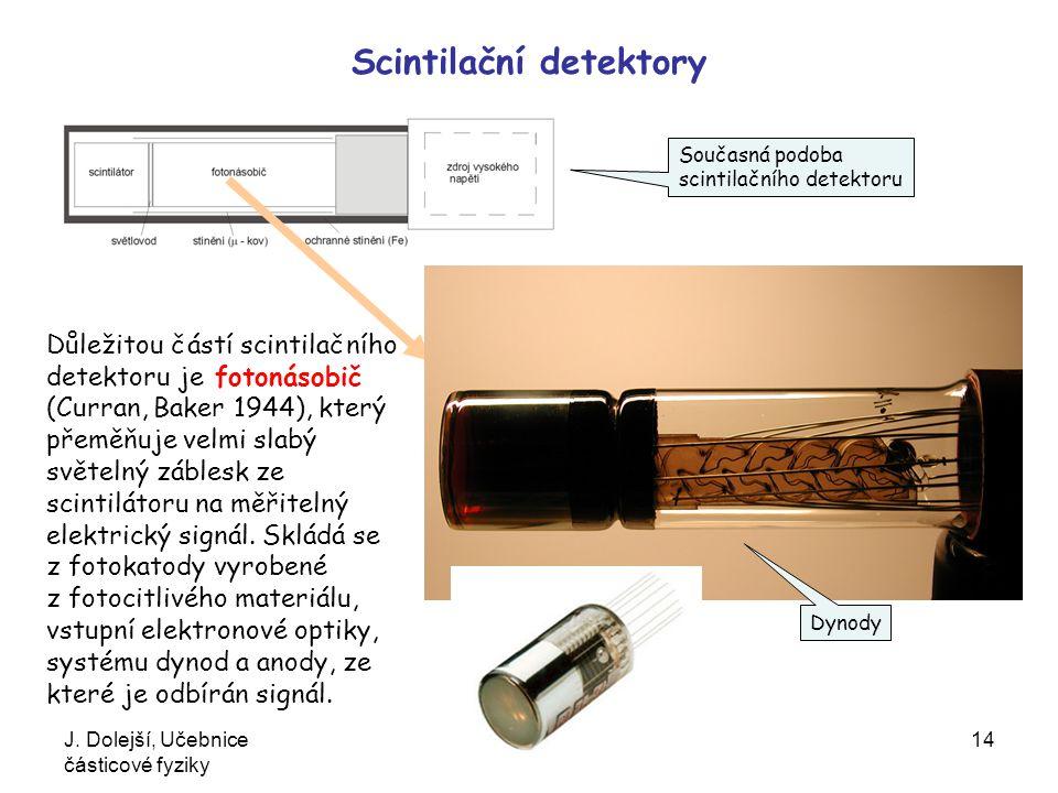J. Dolejší, Učebnice částicové fyziky 14 Scintilační detektory Důležitou částí scintilačního detektoru je fotonásobič (Curran, Baker 1944), který přem