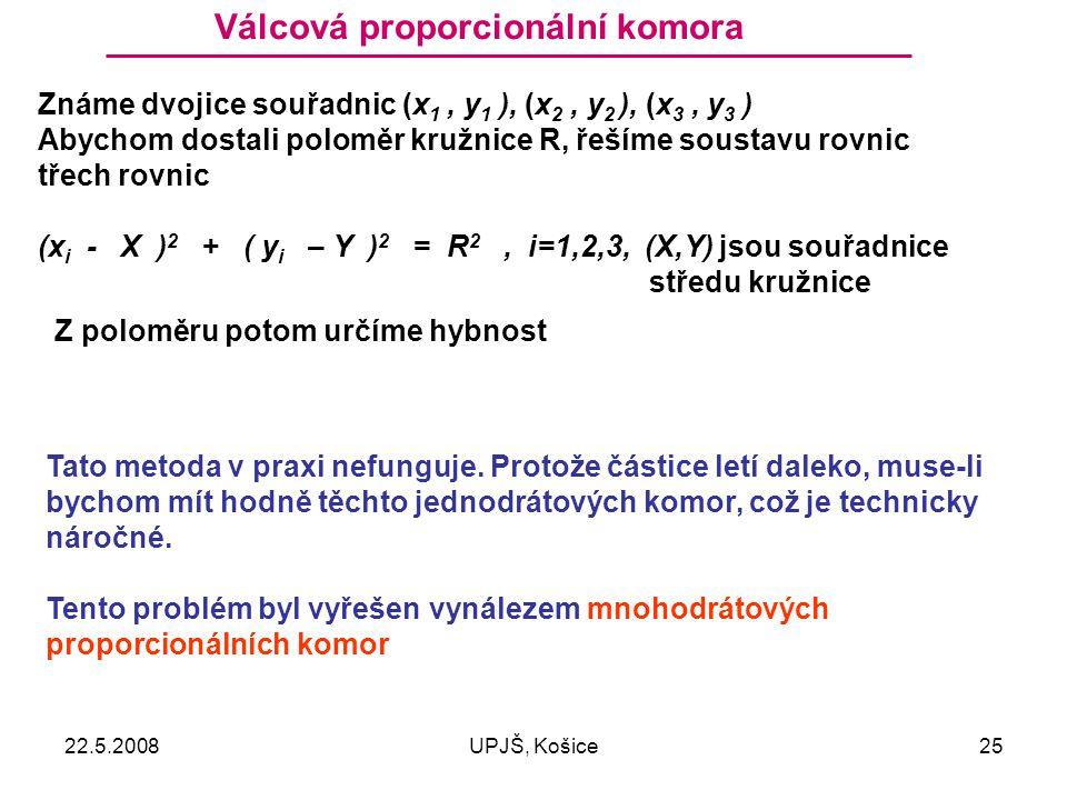 22.5.2008UPJŠ, Košice25 Válcová proporcionální komora Známe dvojice souřadnic (x 1, y 1 ), (x 2, y 2 ), (x 3, y 3 ) Abychom dostali poloměr kružnice R, řešíme soustavu rovnic třech rovnic (x i - X ) 2 + ( y i – Y ) 2 = R 2, i=1,2,3, (X,Y) jsou souřadnice středu kružnice Tato metoda v praxi nefunguje.