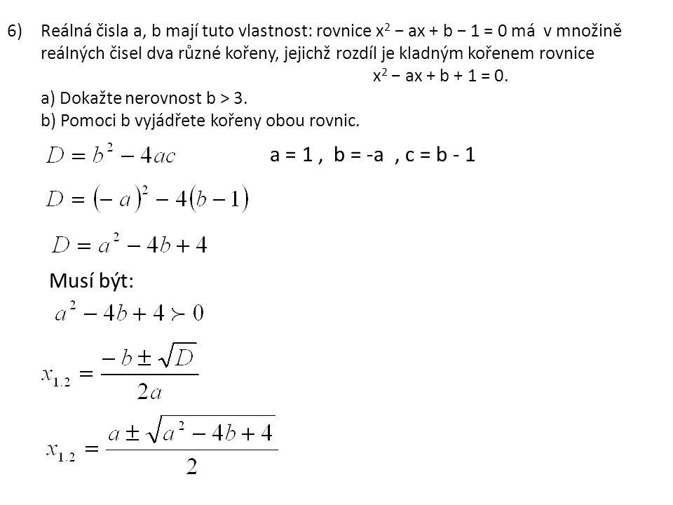 6)Reálná čisla a, b mají tuto vlastnost: rovnice x 2 − ax + b − 1 = 0 má v množině reálných čisel dva různé kořeny, jejichž rozdíl je kladným kořenem