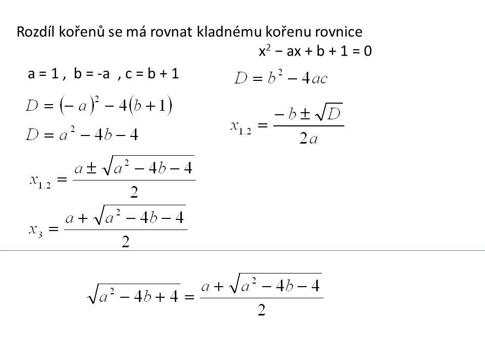 Rozdíl kořenů se má rovnat kladnému kořenu rovnice x 2 − ax + b + 1 = 0 a = 1, b = -a, c = b + 1