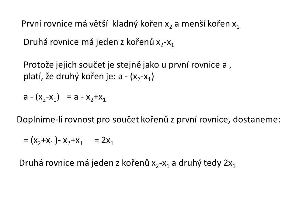První rovnice má větší kladný kořen x 2 a menší kořen x 1 Druhá rovnice má jeden z kořenů x 2 -x 1 Protože jejich součet je stejně jako u první rovnic