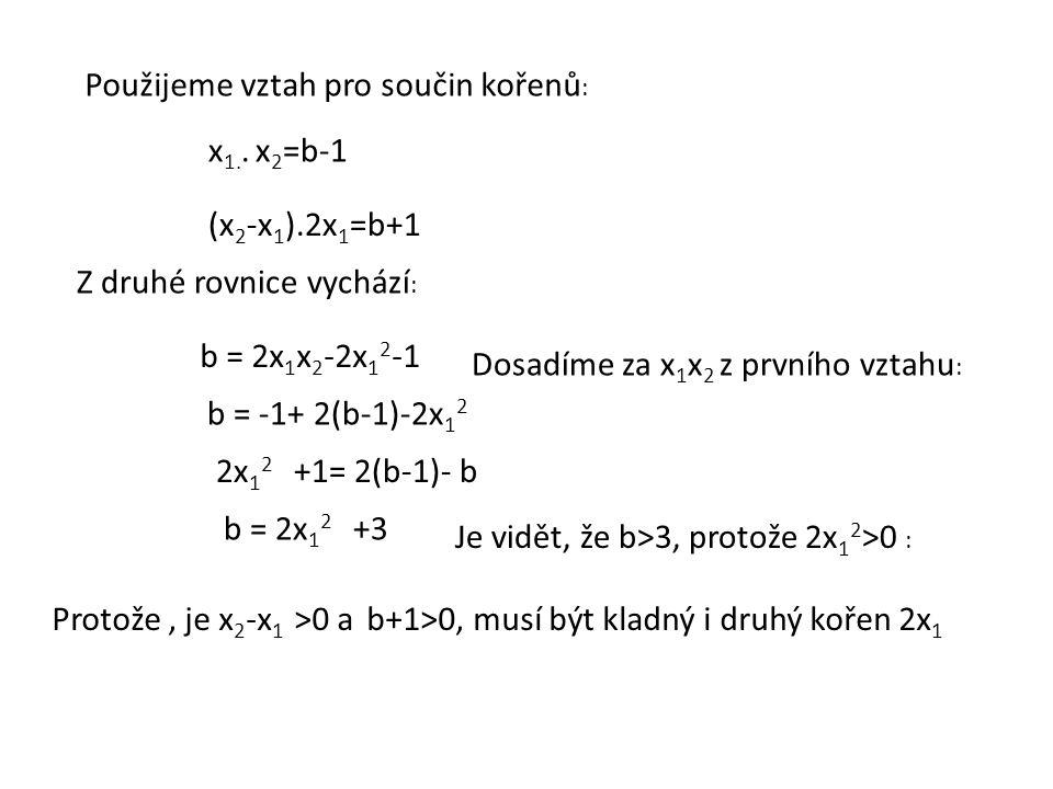 Použijeme vztah pro součin kořenů : (x 2 -x 1 ).2x 1 =b+1 x 1.. x 2 =b-1 Z druhé rovnice vychází : b = 2x 1 x 2 -2x 1 2 -1 b = -1+ 2(b-1)-2x 1 2 Dosad