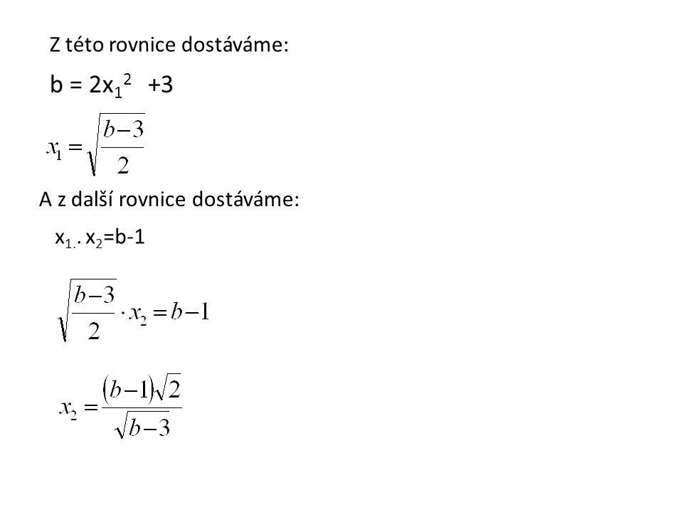 b = 2x 1 2 +3 Z této rovnice dostáváme: A z další rovnice dostáváme: x 1.. x 2 =b-1
