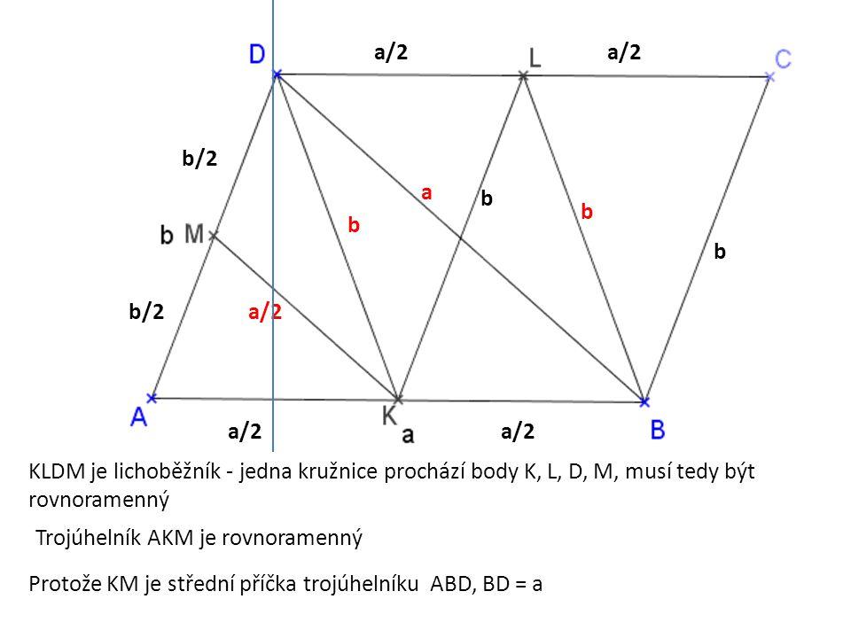 a/2 b b/2 b b b Trojúhelník AKM je rovnoramenný KLDM je lichoběžník - jedna kružnice prochází body K, L, D, M, musí tedy být rovnoramenný a/2 Protože