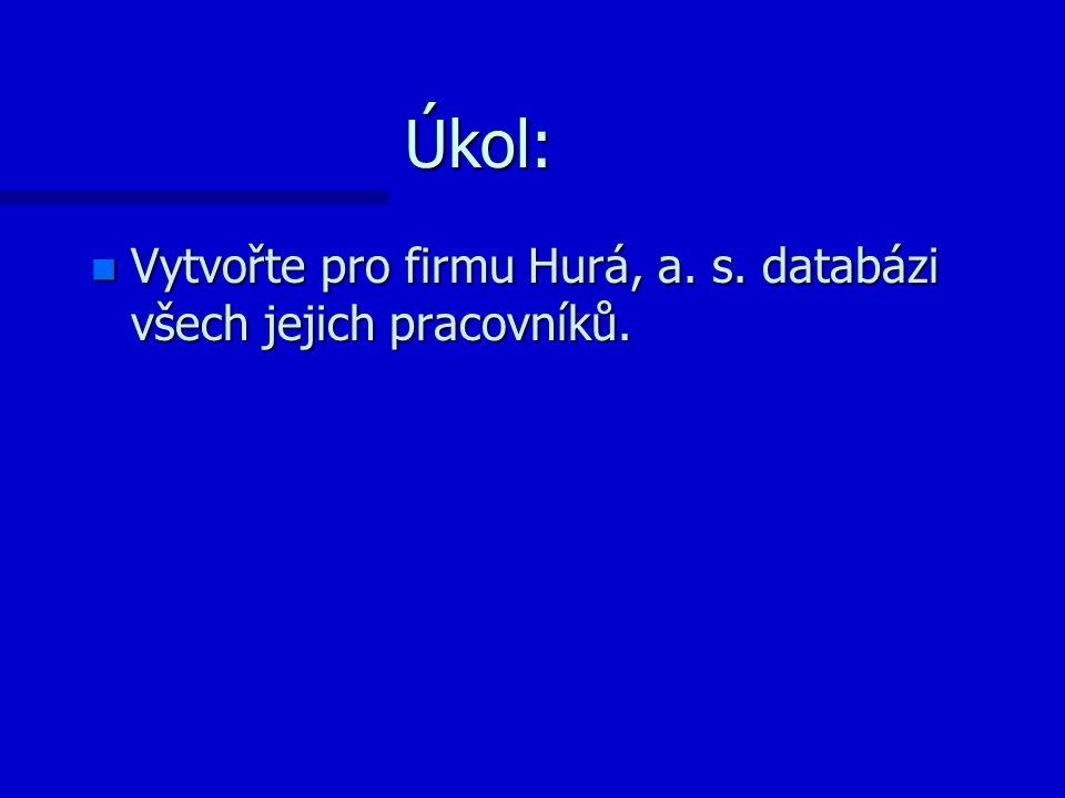 Úkol: n Vytvořte pro firmu Hurá, a. s. databázi všech jejich pracovníků.