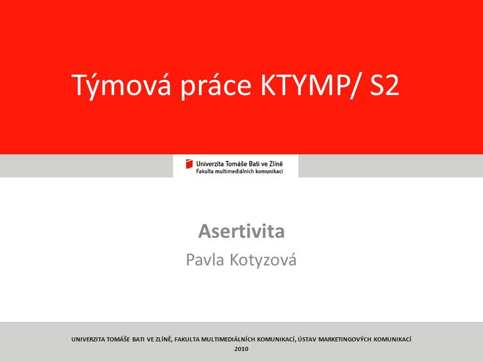 13 Týmová práce KTYMP/ S2 Asertivita Pavla Kotyzová UNIVERZITA TOMÁŠE BATI VE ZLÍNĚ, FAKULTA MULTIMEDIÁLNÍCH KOMUNIKACÍ, ÚSTAV MARKETINGOVÝCH KOMUNIKACÍ 2010