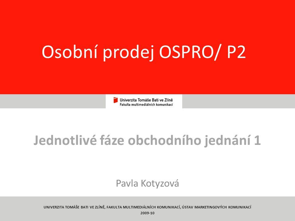 1 Osobní prodej OSPRO/ P2 Jednotlivé fáze obchodního jednání 1 Pavla Kotyzová UNIVERZITA TOMÁŠE BATI VE ZLÍNĚ, FAKULTA MULTIMEDIÁLNÍCH KOMUNIKACÍ, ÚST