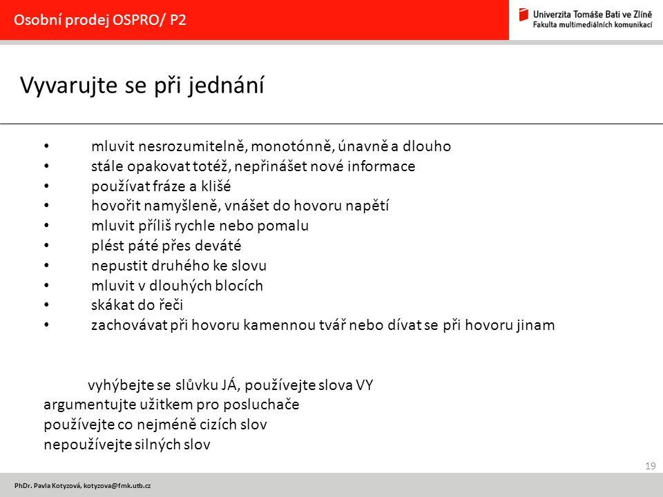 19 PhDr. Pavla Kotyzová, kotyzova@fmk.utb.cz Vyvarujte se při jednání Osobní prodej OSPRO/ P2 mluvit nesrozumitelně, monotónně, únavně a dlouho stále