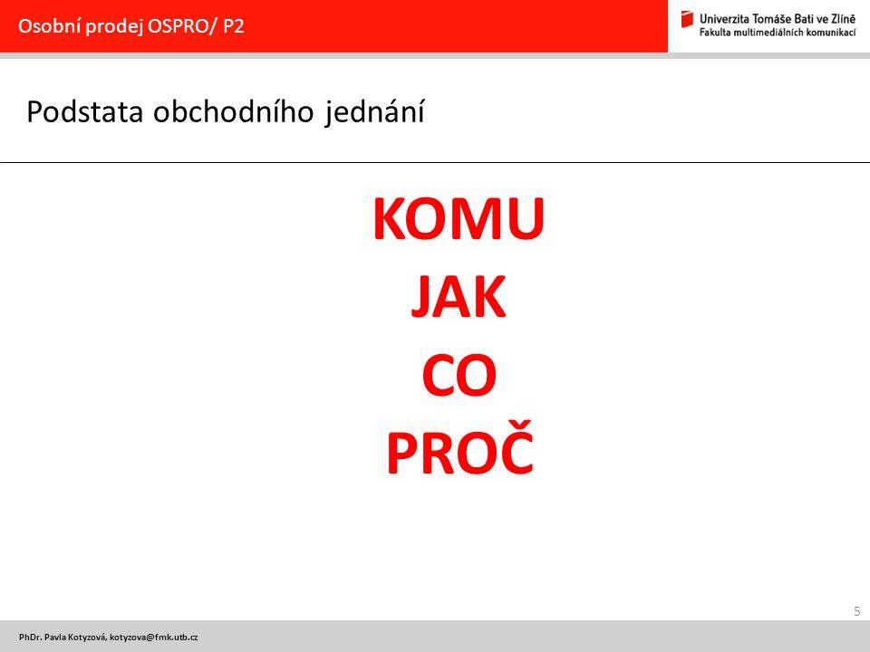 5 PhDr. Pavla Kotyzová, kotyzova@fmk.utb.cz Podstata obchodního jednání Osobní prodej OSPRO/ P2 KOMU JAK CO PROČ