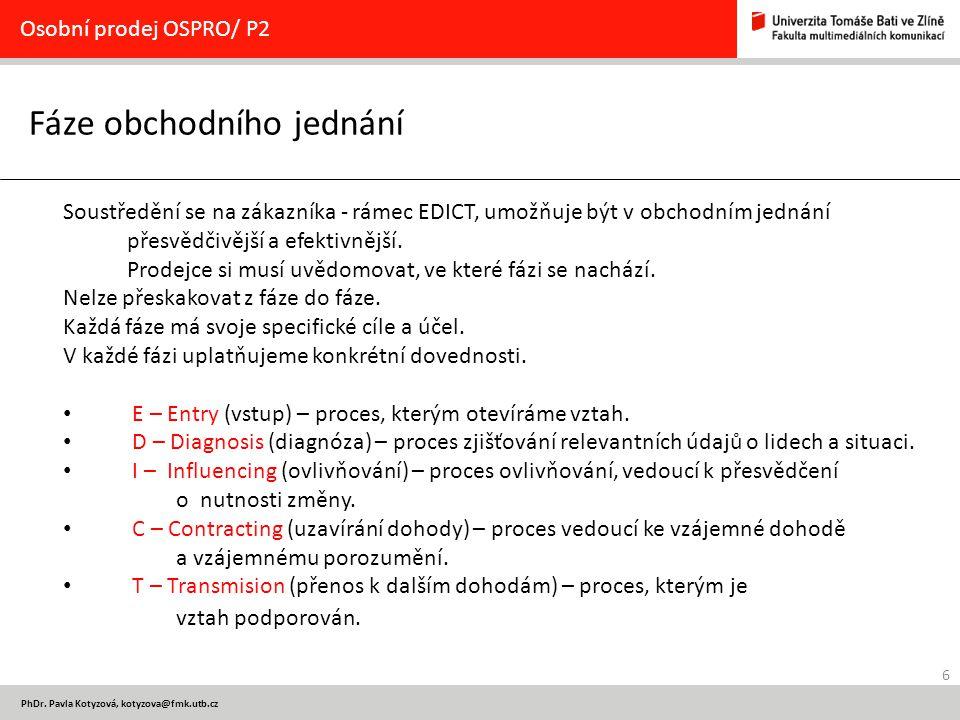 6 PhDr. Pavla Kotyzová, kotyzova@fmk.utb.cz Fáze obchodního jednání Osobní prodej OSPRO/ P2 Soustředění se na zákazníka - rámec EDICT, umožňuje být v