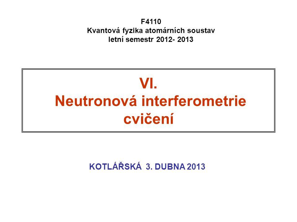 VI. Neutronová interferometrie cvičení KOTLÁŘSKÁ 3. DUBNA 2013 F4110 Kvantová fyzika atomárních soustav letní semestr 2012- 2013