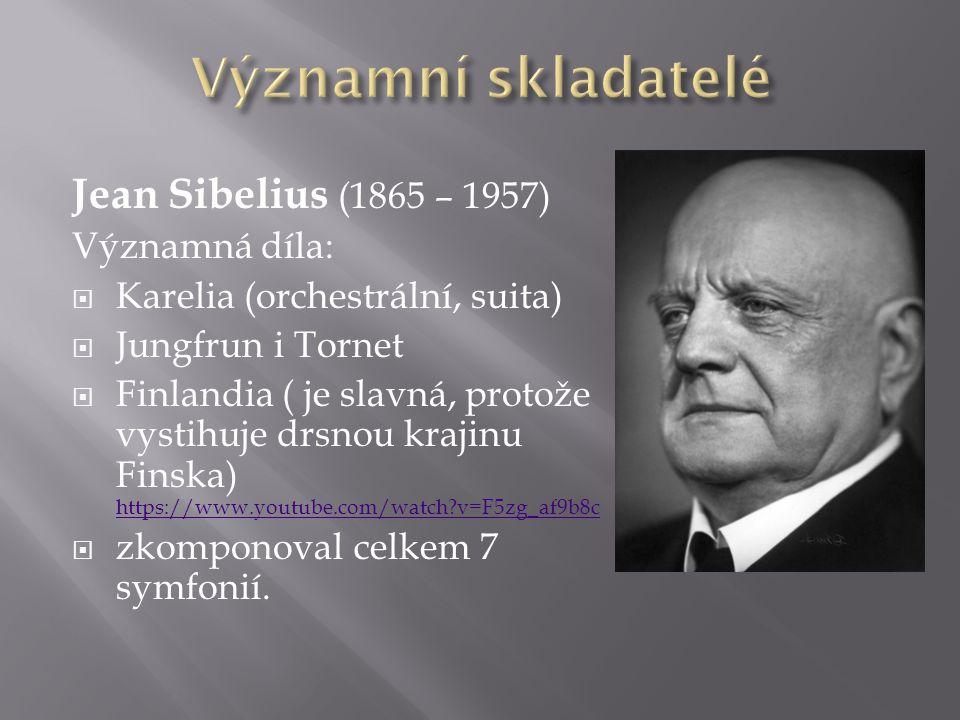Jean Sibelius (1865 – 1957) Významná díla:  Karelia (orchestrální, suita)  Jungfrun i Tornet  Finlandia ( je slavná, protože vystihuje drsnou krajinu Finska) https://www.youtube.com/watch?v=F5zg_af9b8c https://www.youtube.com/watch?v=F5zg_af9b8c  zkomponoval celkem 7 symfonií.