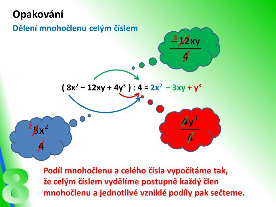 ( 9x 3 – 15x 2 y – 3xy 2 ) : 3x = Opakování 3x 2 – 5xy– y 2 3 5 Podíl mnohočlenu a jednočlenu vypočítáme tak, že jednočlenem vydělíme postupně každý člen mnohočlenu a jednotlivé vzniklé podíly pak sečteme.