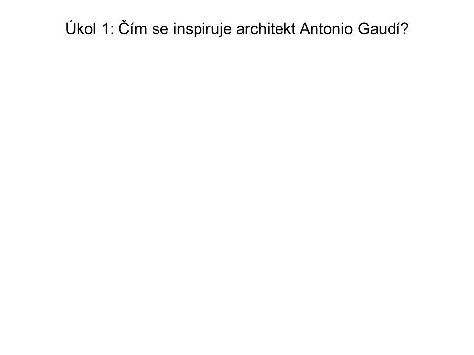 Úkol 1: Čím se inspiruje architekt Antonio Gaudí?