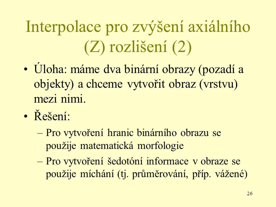 26 Interpolace pro zvýšení axiálního (Z) rozlišení (2) Úloha: máme dva binární obrazy (pozadí a objekty) a chceme vytvořit obraz (vrstvu) mezi nimi.