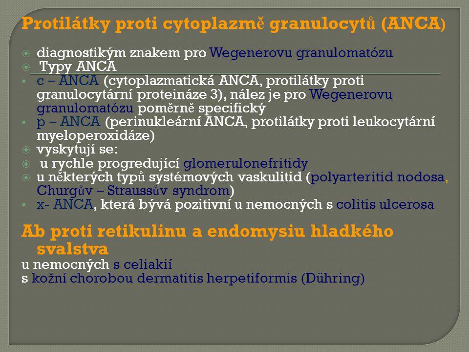 Protilátky proti cytoplazm ě granulocyt ů (ANCA )  diagnostikým znakem pro Wegenerovu granulomatózu  Typy ANCA  c – ANCA (cytoplazmatická ANCA, protilátky proti granulocytární proteináze 3), nález je pro Wegenerovu granulomatózu pom ě rn ě specifický  p – ANCA (perinukleární ANCA, protilátky proti leukocytární myeloperoxidáze)  vyskytují se:  u rychle progredující glomerulonefritidy  u n ě kterých typ ů systémových vaskulitid (polyarteritid nodosa, Churg ů v – Strauss ů v syndrom)  x- ANCA, která bývá pozitivní u nemocných s colitis ulcerosa Ab proti retikulinu a endomysiu hladkého svalstva u nemocných s celiakií s ko ž ní chorobou dermatitis herpetiformis (Dühring)