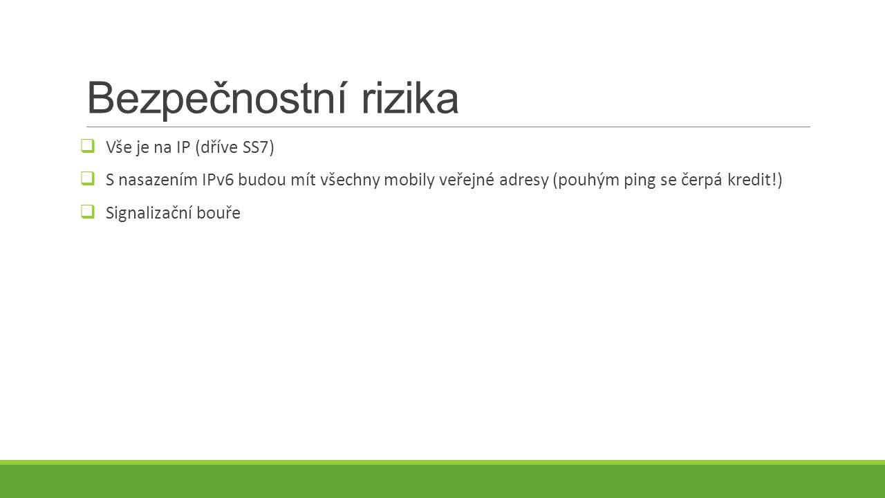 Bezpečnostní rizika  Vše je na IP (dříve SS7)  S nasazením IPv6 budou mít všechny mobily veřejné adresy (pouhým ping se čerpá kredit!)  Signalizační bouře