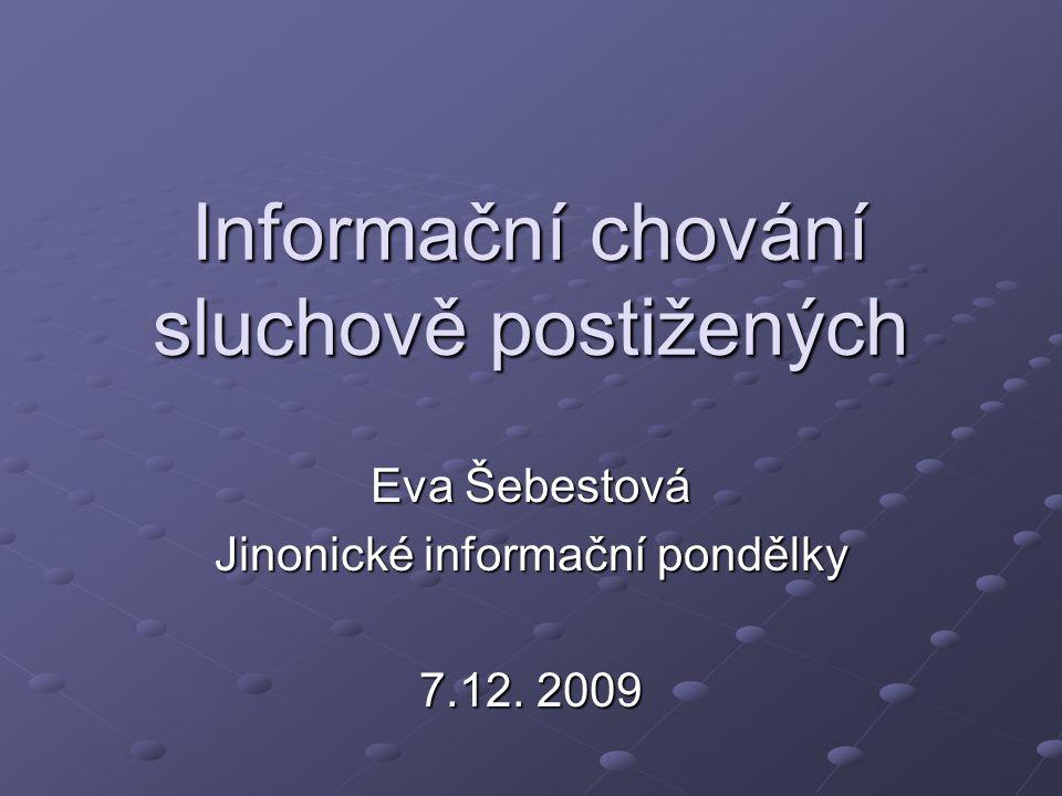 Informační chování sluchově postižených Eva Šebestová Jinonické informační pondělky 7.12. 2009