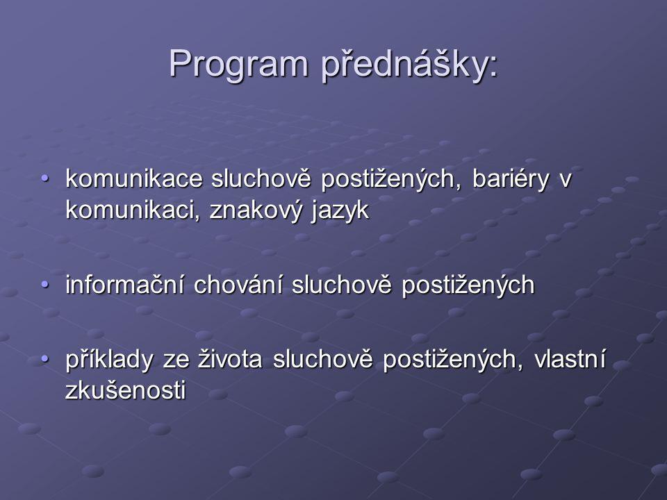 Program přednášky: komunikace sluchově postižených, bariéry v komunikaci, znakový jazykkomunikace sluchově postižených, bariéry v komunikaci, znakový jazyk informační chování sluchově postiženýchinformační chování sluchově postižených příklady ze života sluchově postižených, vlastní zkušenostipříklady ze života sluchově postižených, vlastní zkušenosti