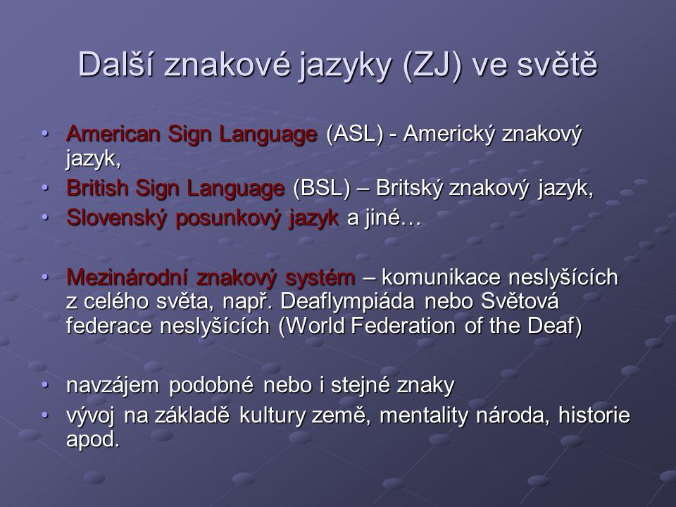Další znakové jazyky (ZJ) ve světě American Sign Language (ASL) - Americký znakový jazyk,American Sign Language (ASL) - Americký znakový jazyk, British Sign Language (BSL) – Britský znakový jazyk,British Sign Language (BSL) – Britský znakový jazyk, Slovenský posunkový jazyk a jiné…Slovenský posunkový jazyk a jiné… Mezinárodní znakový systém – komunikace neslyšících z celého světa, např.