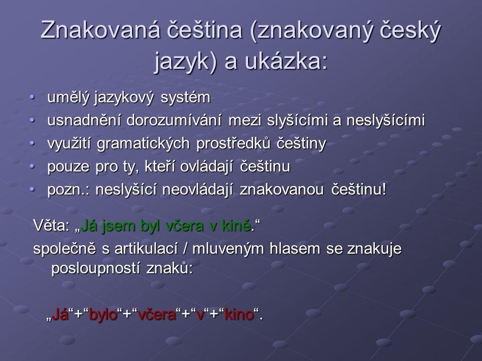 Znakovaná čeština (znakovaný český jazyk) a ukázka: umělý jazykový systémumělý jazykový systém usnadnění dorozumívání mezi slyšícími a neslyšícímiusnadnění dorozumívání mezi slyšícími a neslyšícími využití gramatických prostředků češtinyvyužití gramatických prostředků češtiny pouze pro ty, kteří ovládají češtinupouze pro ty, kteří ovládají češtinu pozn.: neslyšící neovládají znakovanou češtinu!pozn.: neslyšící neovládají znakovanou češtinu.