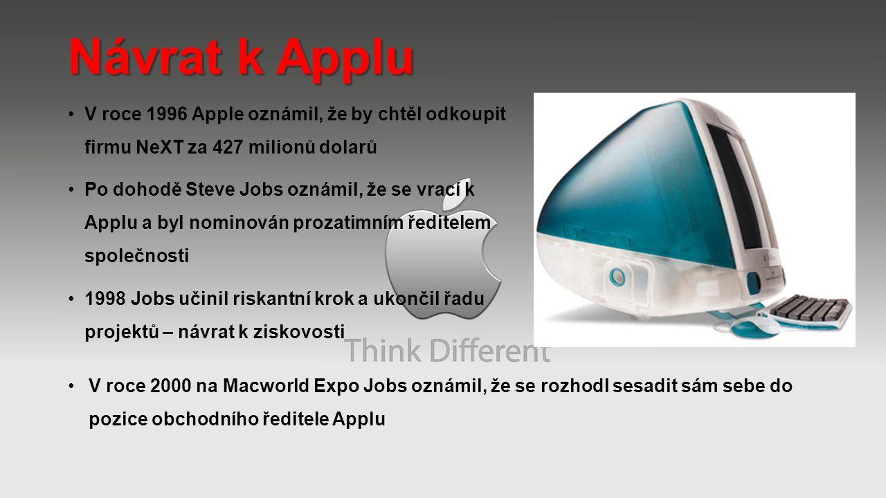Návrat k Applu V roce 1996 Apple oznámil, že by chtěl odkoupit firmu NeXT za 427 milionů dolarů Po dohodě Steve Jobs oznámil, že se vrací k Applu a byl nominován prozatimním ředitelem společnosti 1998 Jobs učinil riskantní krok a ukončil řadu projektů – návrat k ziskovosti V roce 2000 na Macworld Expo Jobs oznámil, že se rozhodl sesadit sám sebe do pozice obchodního ředitele Applu