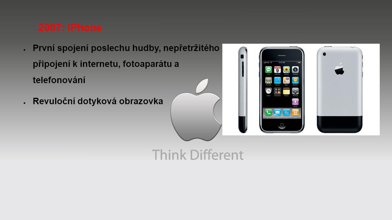 2007: iPhone ● První spojení poslechu hudby, nepřetržitého připojení k internetu, fotoaparátu a telefonování ● Revuloční dotyková obrazovka