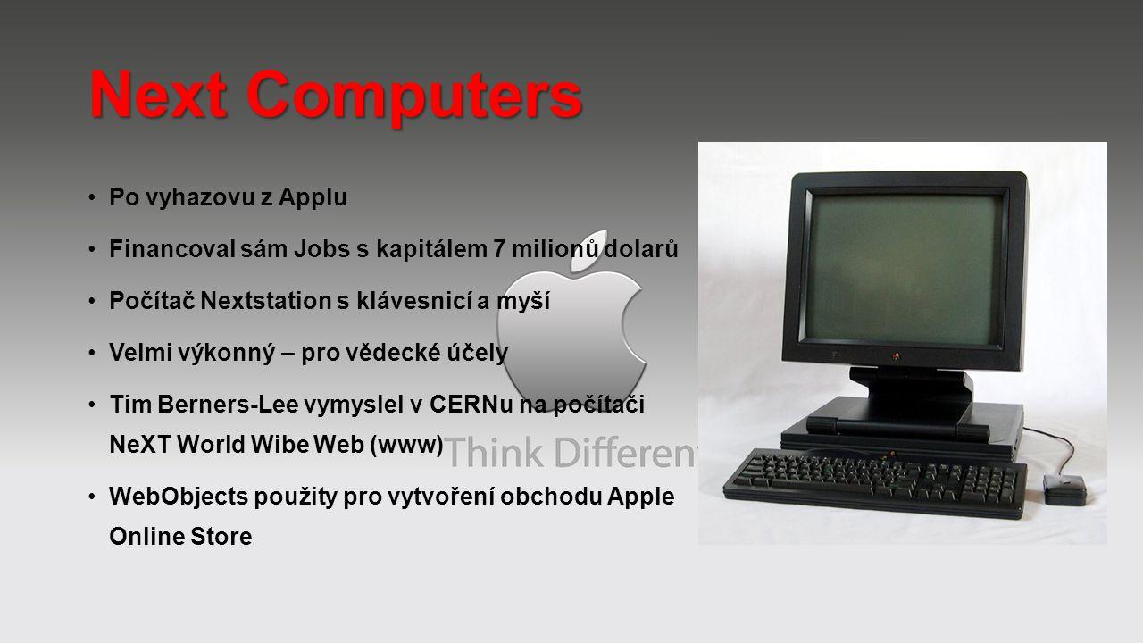 Next Computers Po vyhazovu z Applu Financoval sám Jobs s kapitálem 7 milionů dolarů Počítač Nextstation s klávesnicí a myší Velmi výkonný – pro vědecké účely Tim Berners-Lee vymyslel v CERNu na počítači NeXT World Wibe Web (www) WebObjects použity pro vytvoření obchodu Apple Online Store