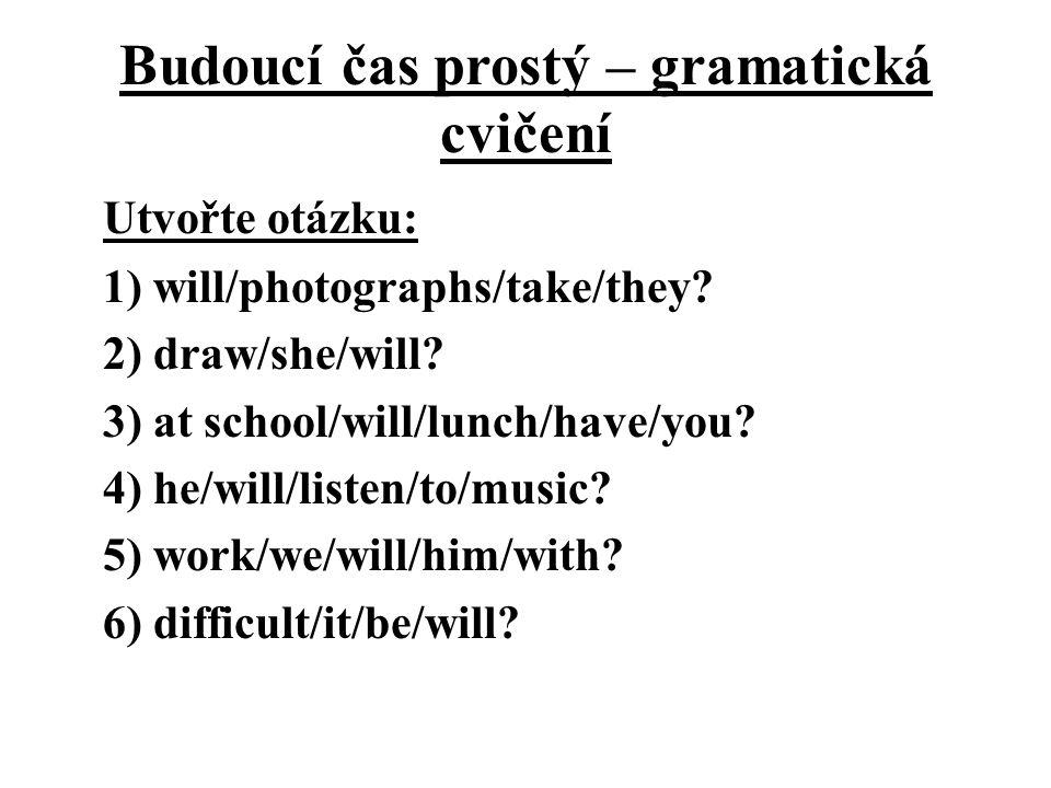 Budoucí čas prostý – gramatická cvičení Utvořte otázku: 1) will/photographs/take/they.