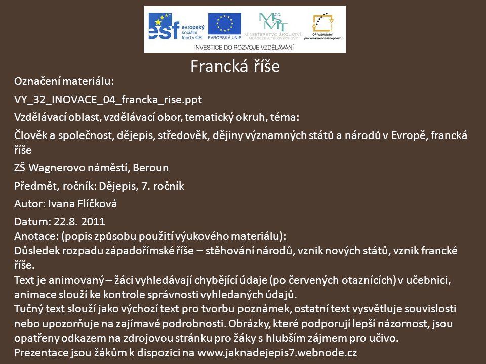 Francká říše Označení materiálu: VY_32_INOVACE_04_francka_rise.ppt Vzdělávací oblast, vzdělávací obor, tematický okruh, téma: Člověk a společnost, děj